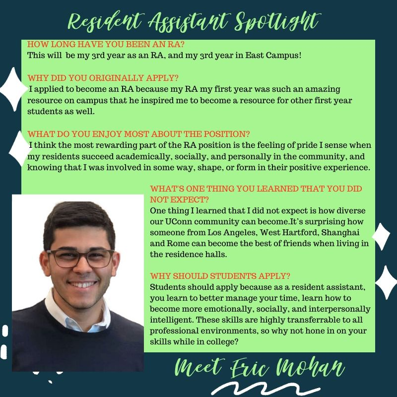 Eric Mohan RA Spotlight Responses HOW LONG HAVE YOU BEEN AN RA? This will be my 3rd year as an RA, and my 3rd year in East Campus! WHY DID YOU ORIGINALLY APPLY? I applied to become an RA because my RA my first year was such an amazing resource on campus that he inspired me to become a resource for other first year students as well. WHAT DO YOU ENJOY MOST ABOUT THE POSITION? I think the most rewarding part of the RA position is the feeling of pride I sense when my residents succeed academically, socially, and personally in the community, and knowing that I was involved in some way, shape, or form in their positive experience. WHAT'S ONE THING YOU LEARNED THAT YOU DID NOT EXPECT? One thing I learned that I did not expect is how diverse our UConn community can become. It's surprising how someone from Los Angeles, West Hartford, Shanghai and Rome can become the best of friends when living in the residence halls. WHY SHOULD STUDENTS APPLY? Students should apply because as a resident assistant, you learn to better manage your time, learn how to become more emotionally, socially, and interpersonally intelligent. These skills are highly transferrable to all professional environments, so why not hone in on your skills while in college?