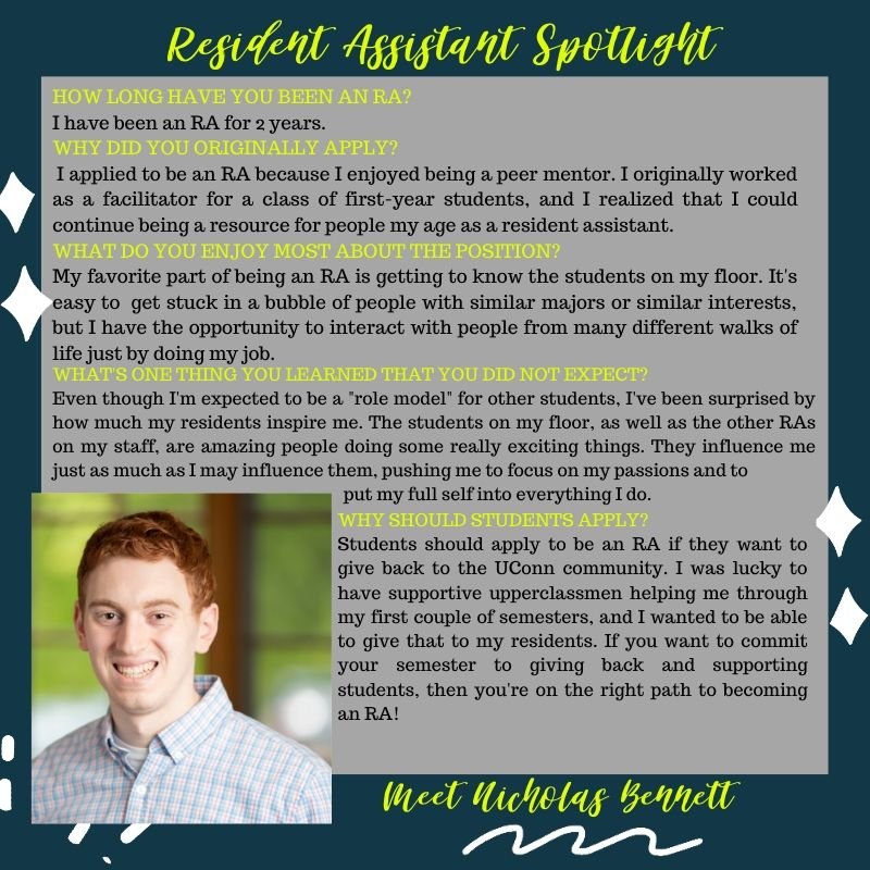 "Nicholas Bennett RA Spotlight Responses HOW LONG HAVE YOU BEEN AN RA? I have been an RA for 2 years. WHY DID YOU ORIGINALLY APPLY? I applied to be an RA because I enjoyed being a peer mentor. I originally worked as a facilitator for a class of first-year students, and I realized that I could continue being a resource for people my age as a resident assistant. WHAT DO YOU ENJOY MOST ABOUT THE POSITION? My favorite part of being an RA is getting to know the students on my floor. It's easy to get stuck in a bubble of people with similar majors or similar interests, but I have the opportunity to interact with people from many different walks of life just by doing my job. WHAT'S ONE THING YOU LEARNED THAT YOU DID NOT EXPECT? Even though I'm expected to be a ""role model"" for other students, I've been surprised by how much my residents inspire me. The students on my floor, as well as the other RAs on my staff, are amazing people doing some really exciting things. They influence me just as much as I may influence them, pushing me to focus on my passions and to put my full self into everything I do. WHY SHOULD STUDENTS APPLY? Students should apply to be an RA if they want to give back to the UConn community. I was lucky to have supportive upperclassmen helping me through my first couple of semesters, and I wanted to be able to give that to my residents. If you want to commit your semester to giving back and supporting students, then you're on the right path to becoming an RA!"