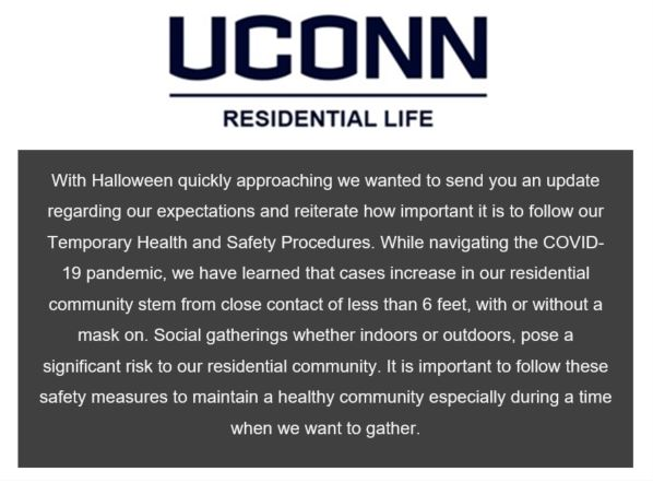 Halloween email screen capture: UConn Residential Life With Halloween quickly approaching we wanted to send you an update regarding our expectations and reiterate how important it is to follow our Temporary Health and Safety Procedures. While navigating the COVID-19 pandemic, we have learned that cases increase in our residential community stem from close contact of less than 6 feet, with or without a mask on. Social gatherings whether indoors or outdoors, pose a significant risk to our residential community. It is important to follow these safety measures to maintain a healthy community especially during a time when we want to gather.