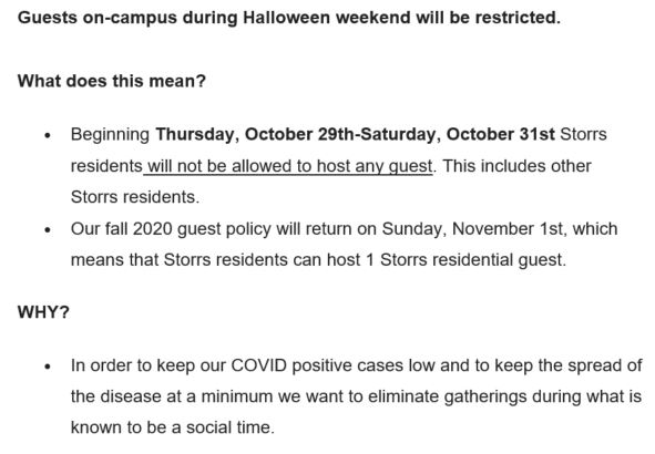 Halloween email screen capture: Guests on-campus during Halloween weekend will be restricted. What does this mean? • Beginning Thursday, October 29th-Saturday, October 31st Storrs residents will not be allowed to host any guest. This includes other Storrs residents. • Our fall 2020 guest policy will return on Sunday, November 1st, which means that Storrs residents can host 1 Storrs residential guest. WHY? • In order to keep our COVID positive cases low and to keep the spread of the disease at a minimum we want to eliminate gatherings during what is known to be a social time.