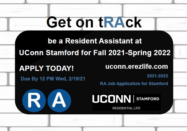Get on Track to be a Resident Assistant at UConn Stamford for Fall 2021 - Spring 2022. Application due by 12:00pm on Wednesday, Feburary 19, 2021 at https://uconn.erezlife.com.